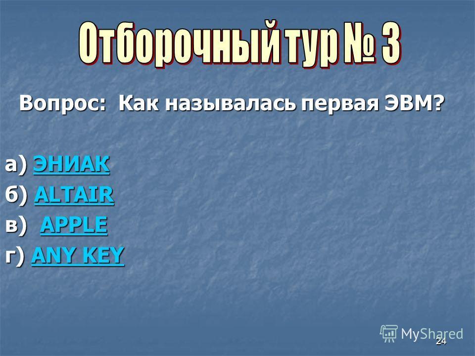24 Вопрос: Как называлась первая ЭВМ? а) ЭНИАК ЭНИАК б) ALTAIR ALTAIR в) APPLE APPLE г) ANY KEY ANY KEYANY KEY