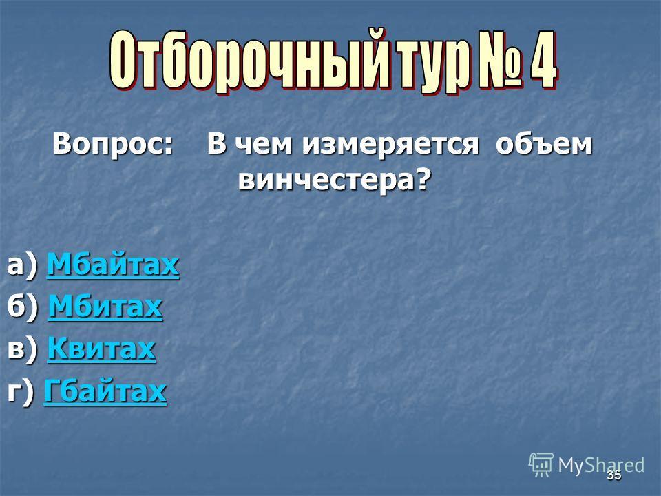 35 Вопрос: В чем измеряется объем винчестера? а) Мбайтах Мбайтах б) Мбитах Мбитах в) Квитах Квитах г) Гбайтах Гбайтах