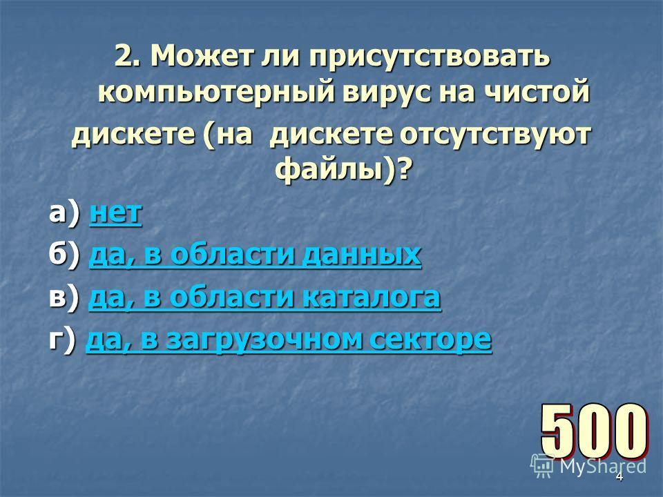 4 2. Может ли присутствовать компьютерный вирус на чистой дискете (на дискете отсутствуют файлы)? а) нет а) нетнет б) да, в области данных б) да, в области данныхда, в области данныхда, в области данных в) да, в области каталога в) да, в области ката