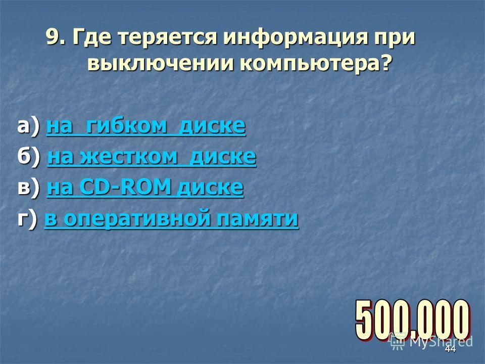 44 9. Где теряется информация при выключении компьютера? а) на гибком диске на гибком дискена гибком диске б) на жестком диске на жестком дискена жестком диске в) на CD-ROM диске на CD-ROM дискена CD-ROM диске г) в оперативной памяти в оперативной па