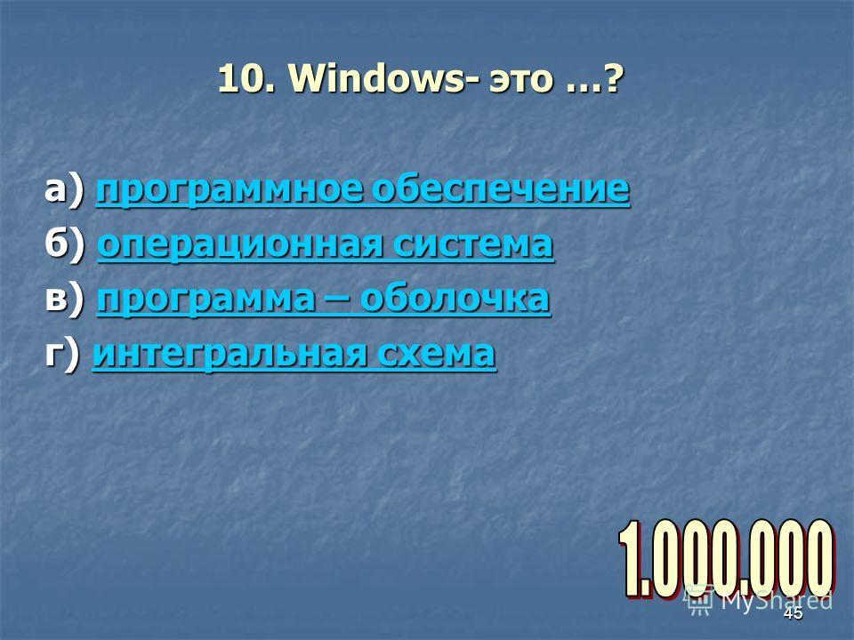 45 10. Windows- это …? а) программное обеспечение программное обеспечениепрограммное обеспечение б) операционная система операционная системаоперационная система в) программа – оболочка программа – оболочкапрограмма – оболочка г) интегральная схема и