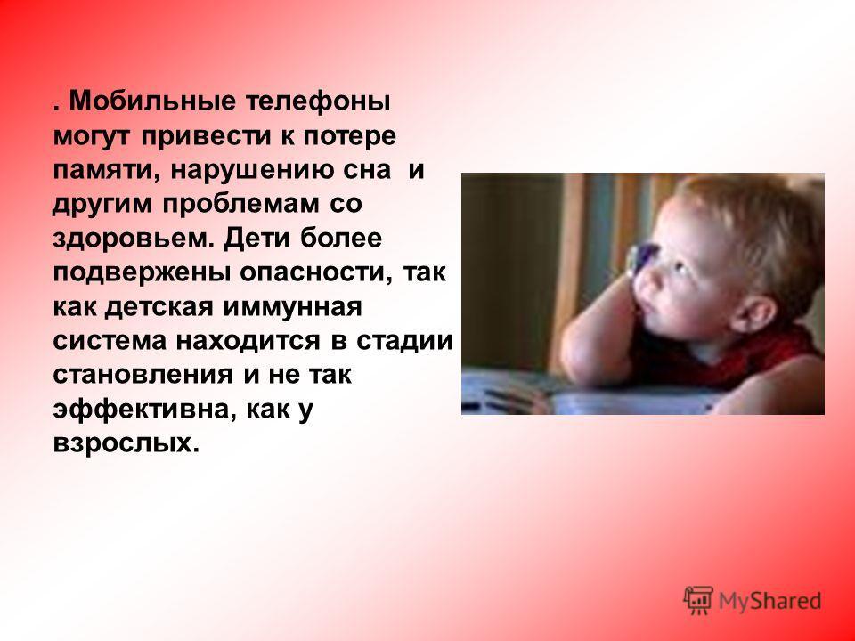 . Мобильные телефоны могут привести к потере памяти, нарушению сна и другим проблемам со здоровьем. Дети более подвержены опасности, так как детская иммунная система находится в стадии становления и не так эффективна, как у взрослых.