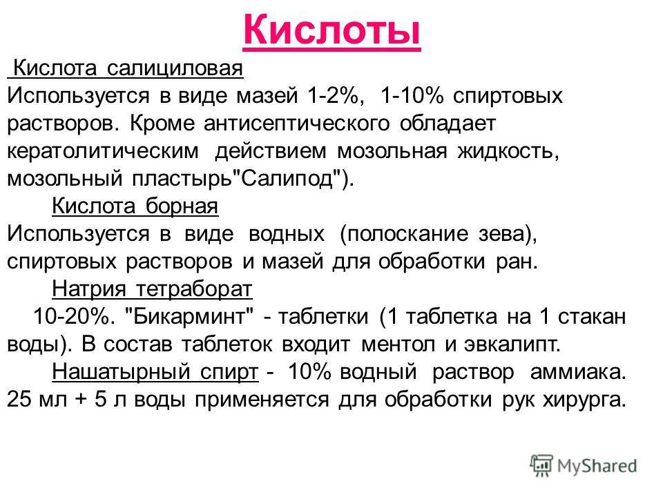 Кислоты Кислота салициловая Используется в виде мазей 1-2%, 1-10% спиртовых растворов. Кроме антисептического обладает кератолитическим действием мозольная жидкость, мозольный пластырь