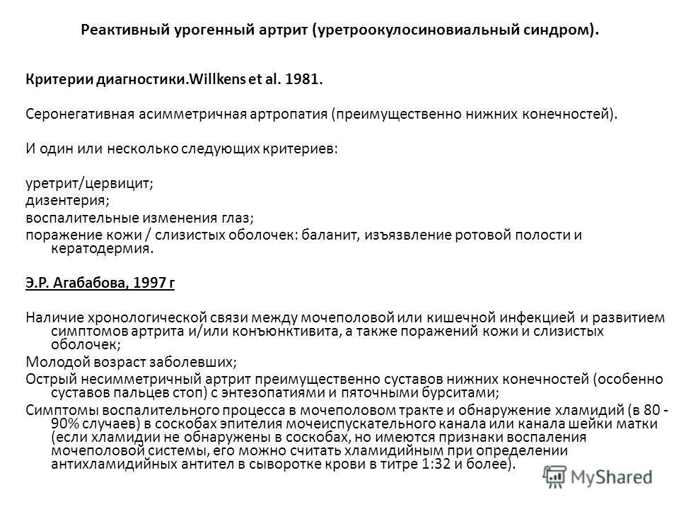Реактивный урогенный артрит (уретроокулосиновиальный синдром). Критерии диагностики.Willkens et al. 1981. Серонегативная асимметричная артропатия (преимущественно нижних конечностей). И один или несколько следующих критериев: уретрит/цервицит; дизент