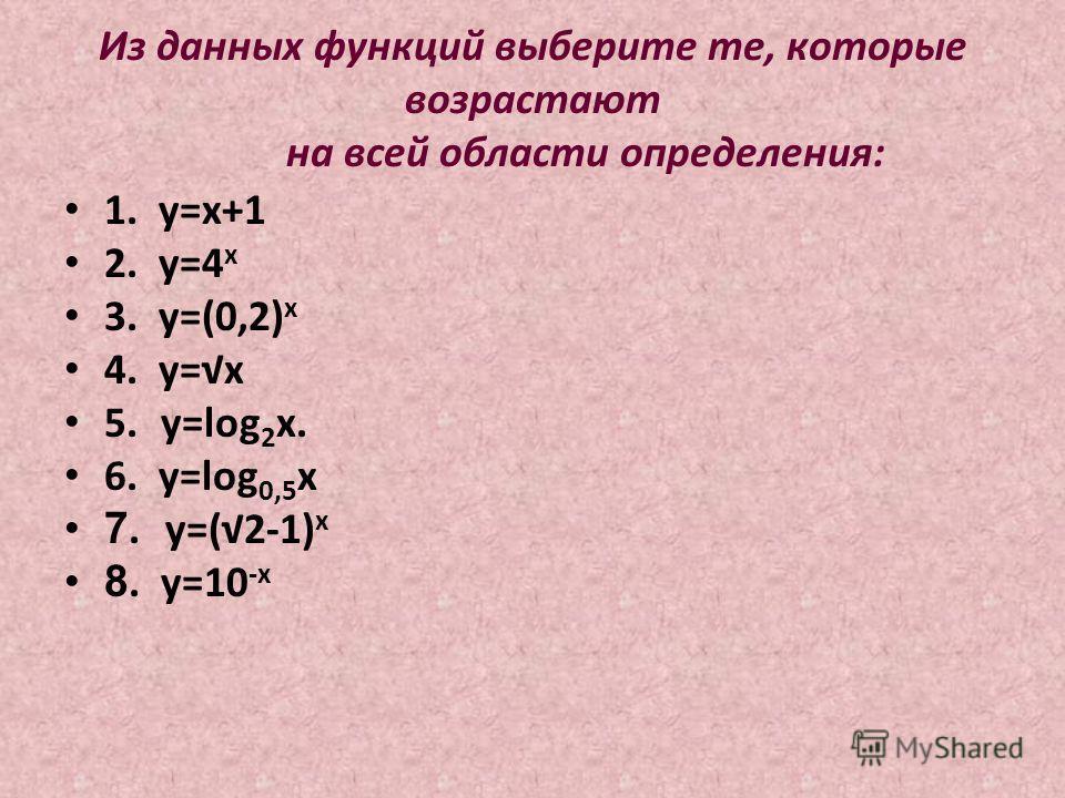 Из данных функций выберите те, которые возрастают на всей области определения: 1. у=х+1 2. у=4 х 3. у=(0,2) х 4. у=x 5. у=log 2 x. 6. у=log 0,5 х 7. у=(2-1) х 8. у=10 -х
