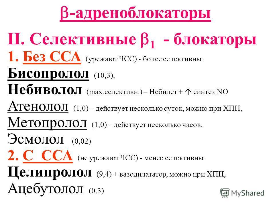 -адреноблокаторы II. Селективные 1 - блокаторы 1. Без ССА (урежают ЧСС) - более селективны: Бисопролол (10,3), Небиволол (max.селективн.) – Небилет + синтез NO Атенолол (1,0) – действует несколько суток, можно при ХПН, Метопролол (1,0) – действует не