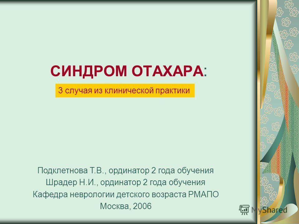 СИНДРОМ ОТАХАРА : Подклетнова Т.В., ординатор 2 года обучения Шрадер Н.И., ординатор 2 года обучения Кафедра неврологии детского возраста РМАПО Москва, 2006 3 случая из клинической практики
