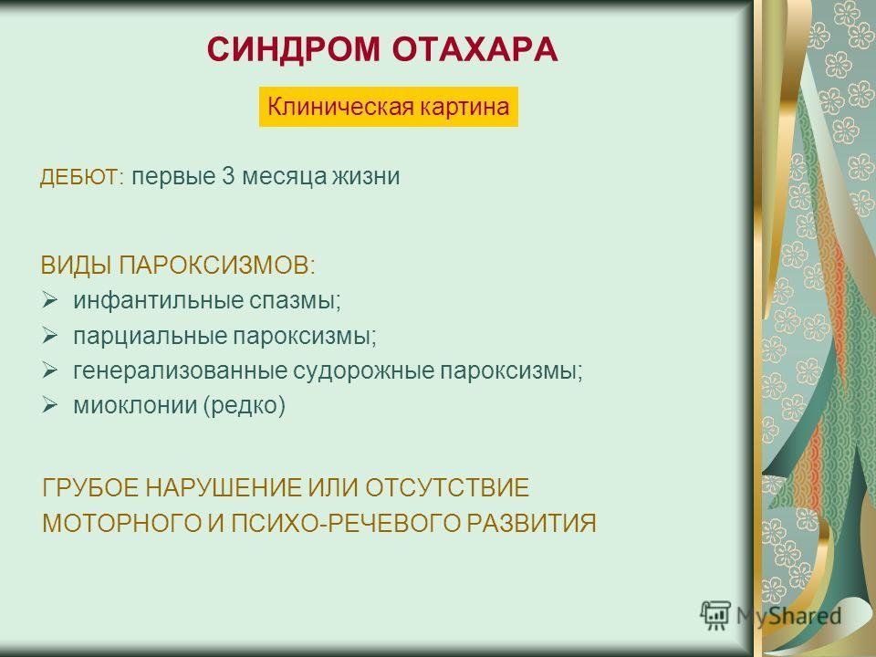 СИНДРОМ ОТАХАРА ВИДЫ ПАРОКСИЗМОВ: инфантильные спазмы; парциальные пароксизмы; генерализованные судорожные пароксизмы; миоклонии (редко) ГРУБОЕ НАРУШЕНИЕ ИЛИ ОТСУТСТВИЕ МОТОРНОГО И ПСИХО-РЕЧЕВОГО РАЗВИТИЯ ДЕБЮТ: первые 3 месяца жизни Клиническая карт