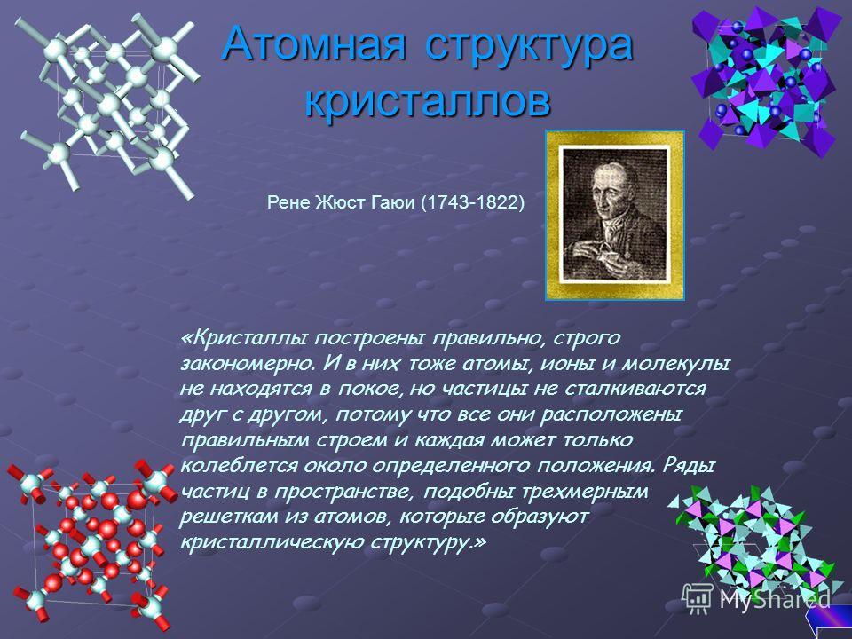 Атомная структура кристаллов «Кристаллы построены правильно, строго закономерно. И в них тоже атомы, ионы и молекулы не находятся в покое, но частицы не сталкиваются друг с другом, потому что все они расположены правильным строем и каждая может тольк