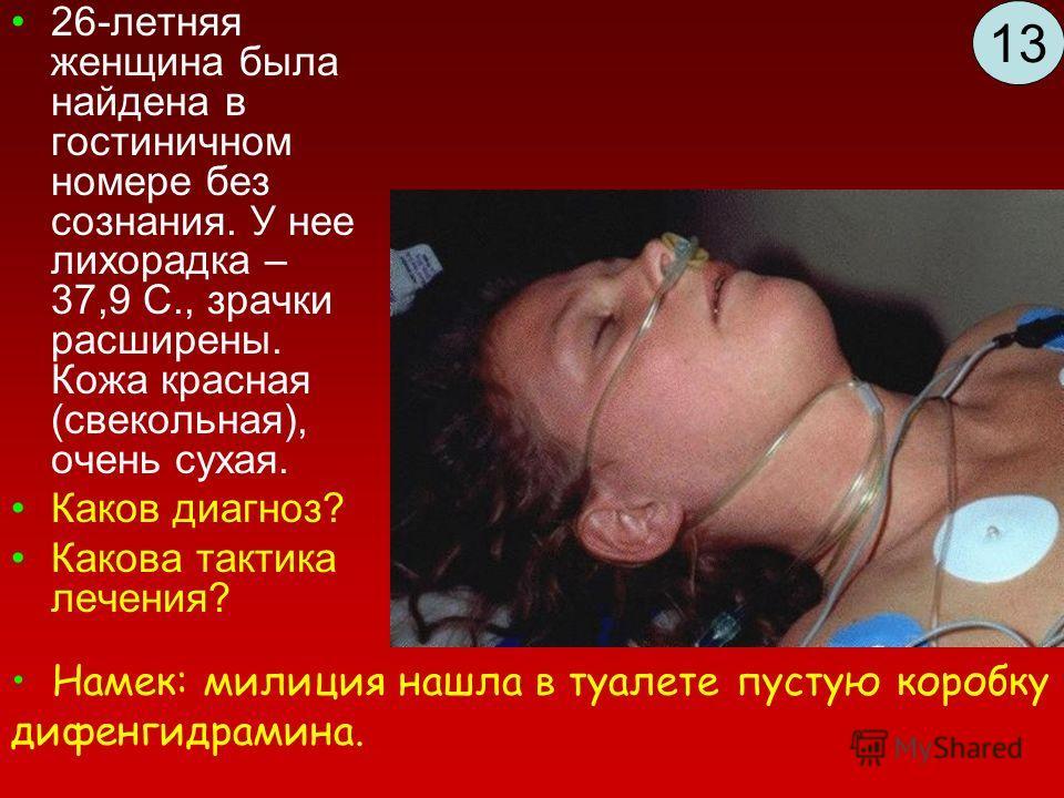 26-летняя женщина была найдена в гостиничном номере без сознания. У нее лихорадка – 37,9 С., зрачки расширены. Кожа красная (свекольная), очень сухая. Каков диагноз? Какова тактика лечения? Намек: милиция нашла в туалете пустую коробку дифенгидрамина