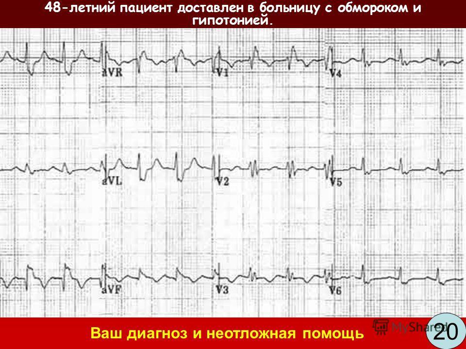 48-летний пациент доставлен в больницу с обмороком и гипотонией. 20 Ваш диагноз и неотложная помощь