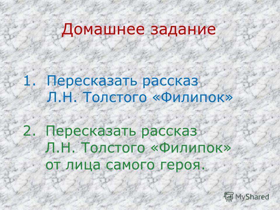 Домашнее задание 1. Пересказать рассказ Л.Н. Толстого «Филипок» 2.Пересказать рассказ Л.Н. Толстого «Филипок» от лица самого героя.