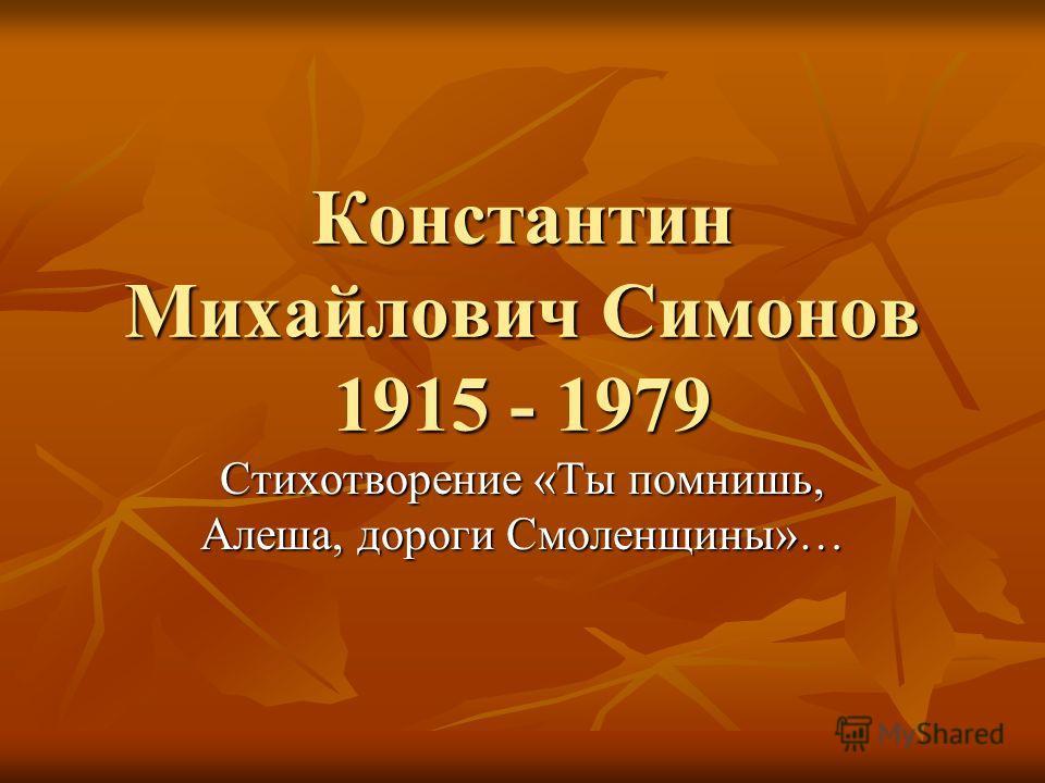 Константин Михайлович Симонов 1915 - 1979 Стихотворение «Ты помнишь, Алеша, дороги Смоленщины»…