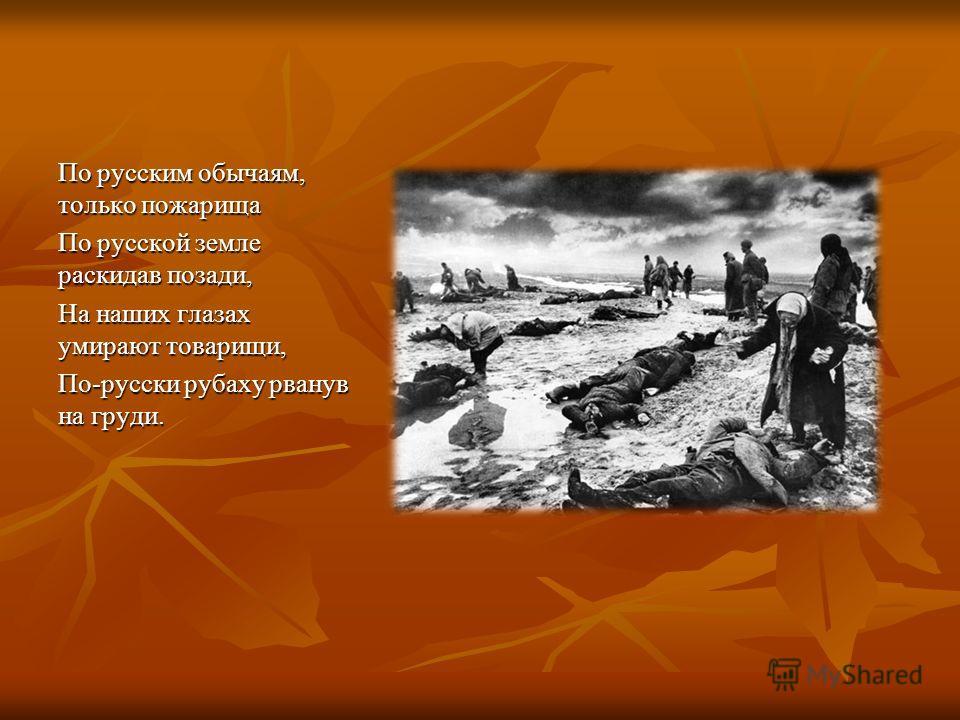 По русским обычаям, только пожарища По русской земле раскидав позади, На наших глазах умирают товарищи, По-русски рубаху рванув на груди.