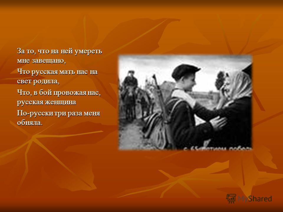 За то, что на ней умереть мне завещано, Что русская мать нас на свет родила, Что, в бой провожая нас, русская женщина По-русски три раза меня обняла.
