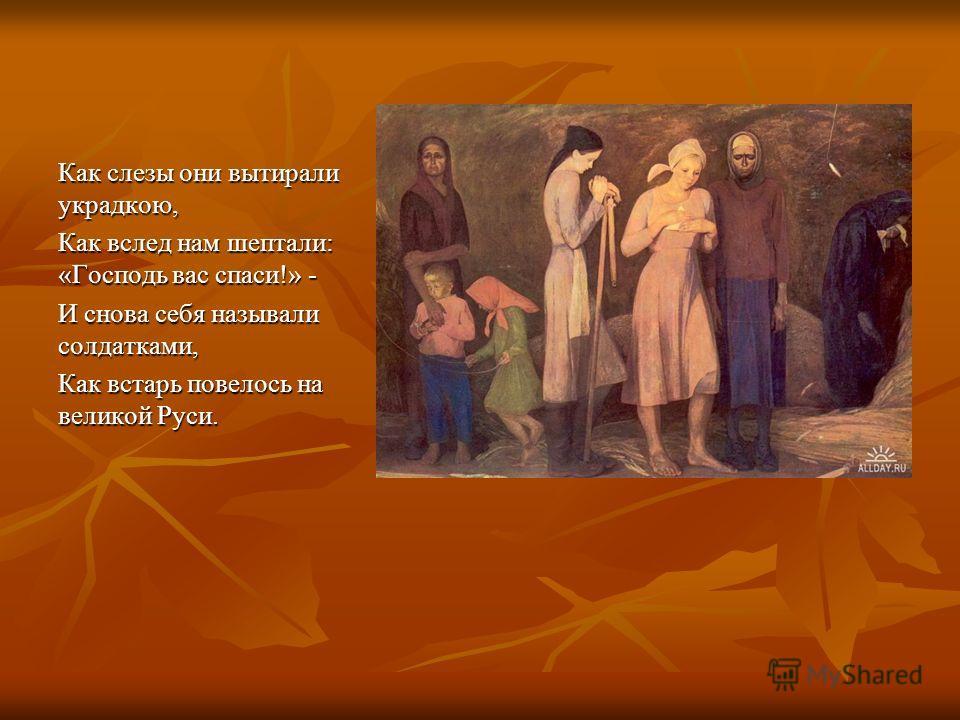 Как слезы они вытирали украдкою, Как вслед нам шептали: «Господь вас спаси!» - И снова себя называли солдатками, Как встарь повелось на великой Руси.