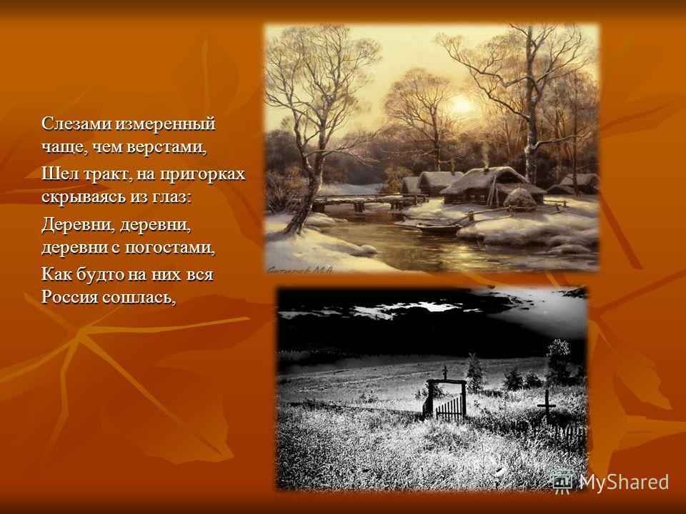Слезами измеренный чаще, чем верстами, Шел тракт, на пригорках скрываясь из глаз: Деревни, деревни, деревни с погостами, Как будто на них вся Россия сошлась,