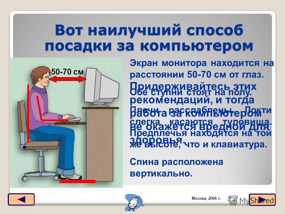 Вот наилучший способ посадки за компьютером Москва, 2006 г. 50-70 см Экран монитора находится на расстоянии 50-70 см от глаз. Обе ступни стоят на полу. Спина расположена вертикально. Плечи расслаблены. Локти слегка касаются туловища. Предплечья наход