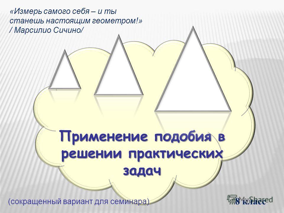 Применение подобия в решении практических задач 8 класс «Измерь самого себя – и ты станешь настоящим геометром!» / Марсилио Сичино/ (сокращенный вариант для семинара)