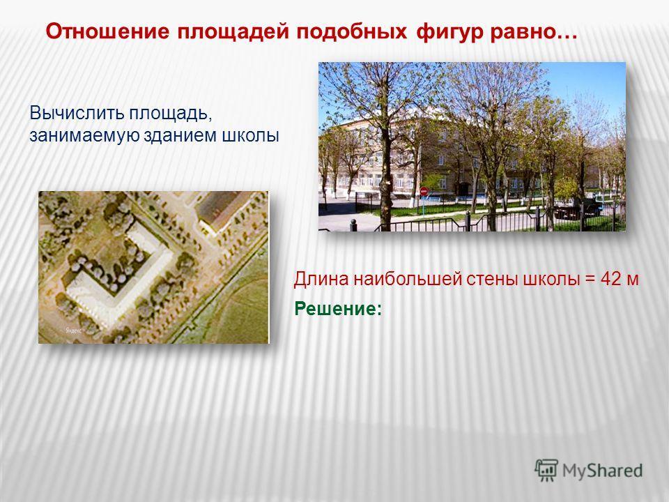 Отношение площадей подобных фигур равно… Вычислить площадь, занимаемую зданием школы Длина наибольшей стены школы = 42 м Решение: