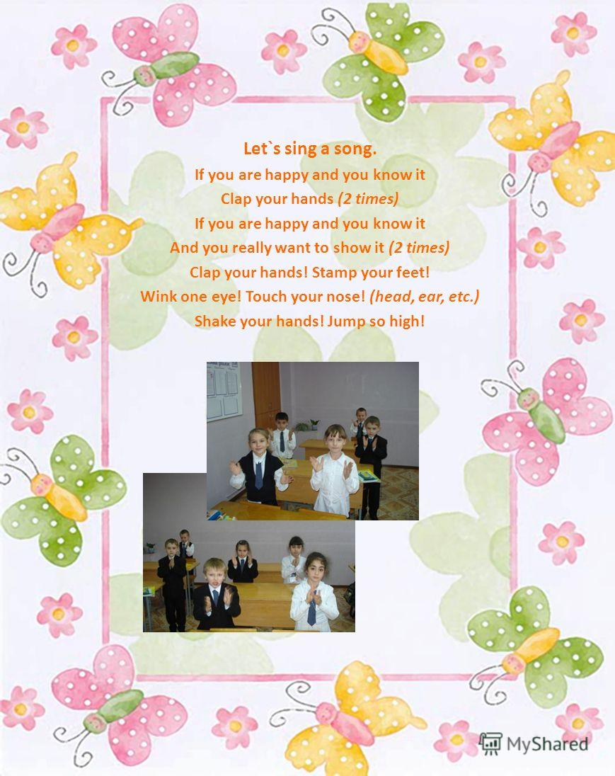 Let`s sing a song. If you are happy and you know it Clap your hands (2 times) If you are happy and you know it And you really want to show it (2 times) Clap your hands! Stamp your feet! Wink one eye! Touch your nose! (head, ear, etc.) Shake your hand