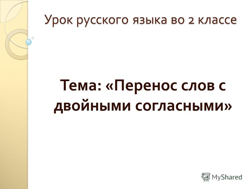 Урок русского языка во 2 классе Тема : « Перенос слов с двойными согласными »