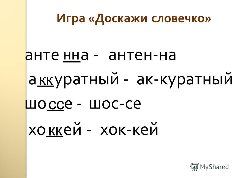 Игра « Доскажи словечко » анте __ а - а __ уратный - шо __ е - хо __ ей - нн кк сс кк антен - на ак - куратный шос - се хок - кей