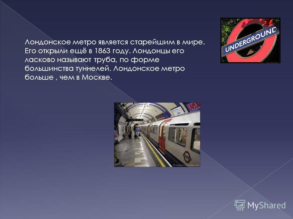 Лондонское метро является старейшим в мире. Его открыли ещё в 1863 году. Лондонцы его ласково называют труба, по форме большинства туннелей. Лондонское метро больше, чем в Москве.