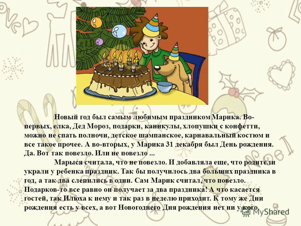 Новый год был самым любимым праздником Марика. Во- первых, елка, Дед Мороз, подарки, каникулы, хлопушки с конфетти, можно не спать полночи, детское шампанское, карнавальный костюм и все такое прочее. А во-вторых, у Марика 31 декабря был День рождения