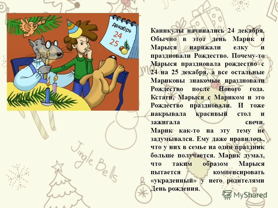 Каникулы начинались 24 декабря. Обычно в этот день Марик и Марыся наряжали елку и праздновали Рождество. Почему-то Марыся праздновала рождество с 24 на 25 декабря, а все остальные Мариковы знакомые праздновали Рождество после Нового года. Кстати, Мар