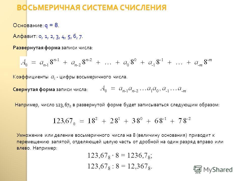 ВОСЬМЕРИЧНАЯ СИСТЕМА СЧИСЛЕНИЯ Основание : q = 8. Алфавит : 0, 1, 2, 3, 4, 5, 6, 7. Свернутая форма записи числа : Развернутая форма записи числа : Коэффициенты a i - цифры восьмеричного числа. Например, число 123,67 8 в развернутой форме будет запис
