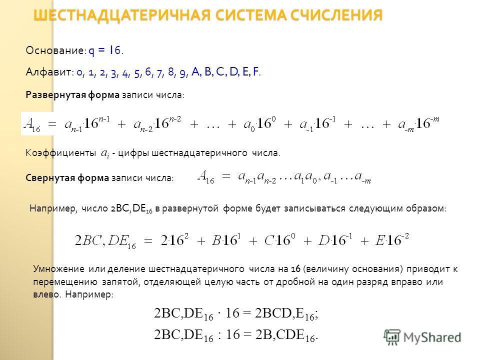 ШЕСТНАДЦАТЕРИЧНАЯ СИСТЕМА СЧИСЛЕНИЯ Основание : q = 16. Алфавит : 0, 1, 2, 3, 4, 5, 6, 7, 8, 9, A, B, C, D, E, F. Свернутая форма записи числа : Развернутая форма записи числа : Коэффициенты a i - цифры шестнадцатеричного числа. Например, число 2BC,D