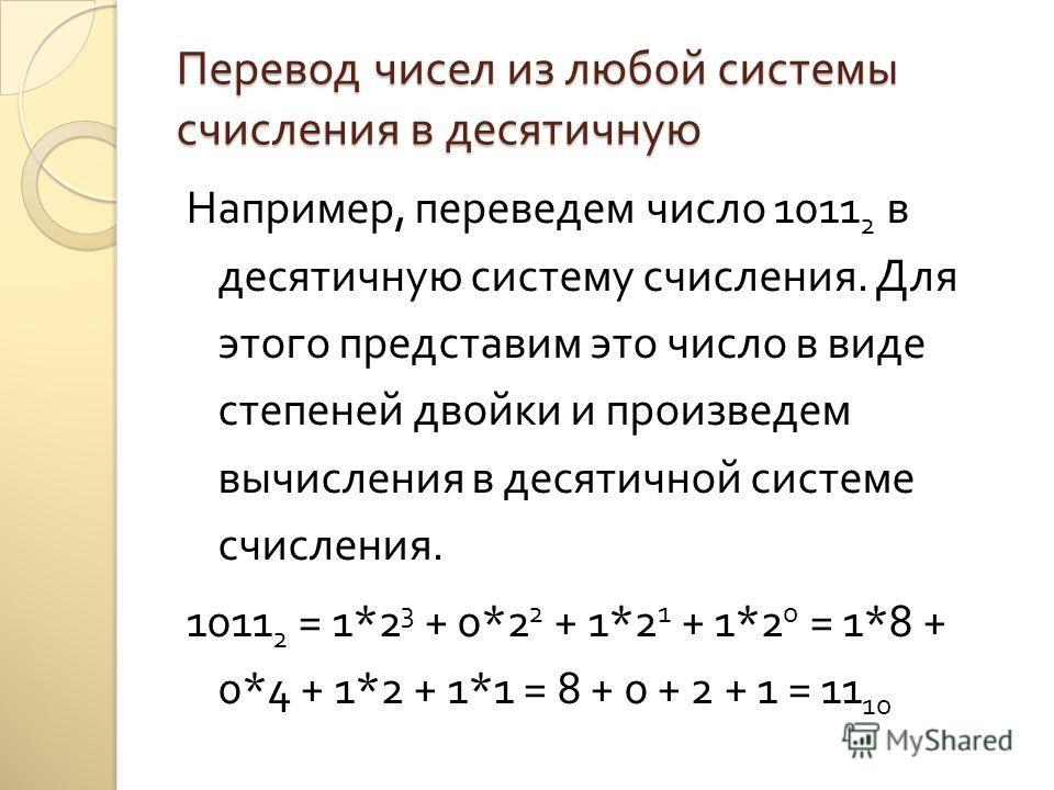 Перевод чисел из любой системы счисления в десятичную Например, переведем число 1011 2 в десятичную систему счисления. Для этого представим это число в виде степеней двойки и произведем вычисления в десятичной системе счисления. 1011 2 = 1*2 3 + 0*2
