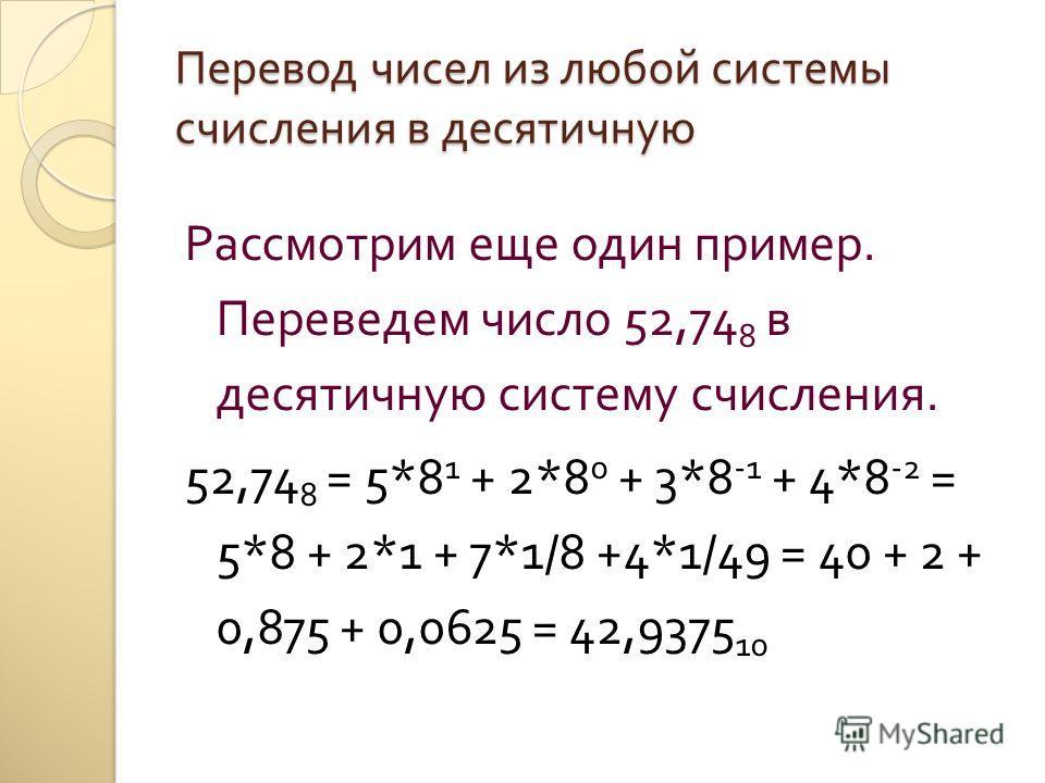 Перевод чисел из любой системы счисления в десятичную Рассмотрим еще один пример. Переведем число 52,74 8 в десятичную систему счисления. 52,74 8 = 5*8 1 + 2*8 0 + 3*8 -1 + 4*8 -2 = 5*8 + 2*1 + 7*1/8 +4*1/49 = 40 + 2 + 0,875 + 0,0625 = 42,9375 10