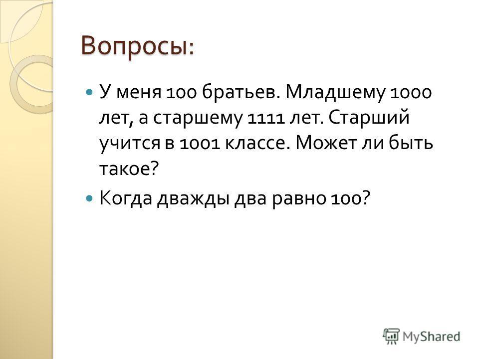 Вопросы : У меня 100 братьев. Младшему 1000 лет, а старшему 1111 лет. Старший учится в 1001 классе. Может ли быть такое ? Когда дважды два равно 100?