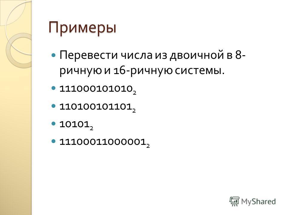 Примеры Перевести числа из двоичной в 8- ричную и 16- ричную системы. 111000101010 2 110100101101 2 10101 2 11100011000001 2