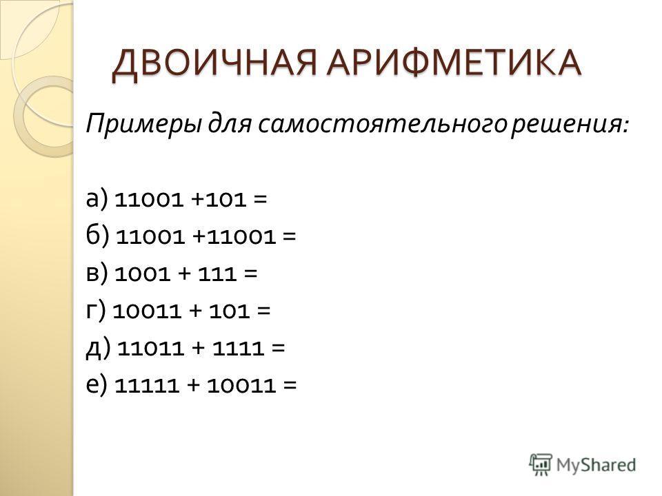 ДВОИЧНАЯ АРИФМЕТИКА Примеры для самостоятельного решения : а ) 11001 +101 = б ) 11001 +11001 = в ) 1001 + 111 = г ) 10011 + 101 = д ) 11011 + 1111 = е ) 11111 + 10011 =