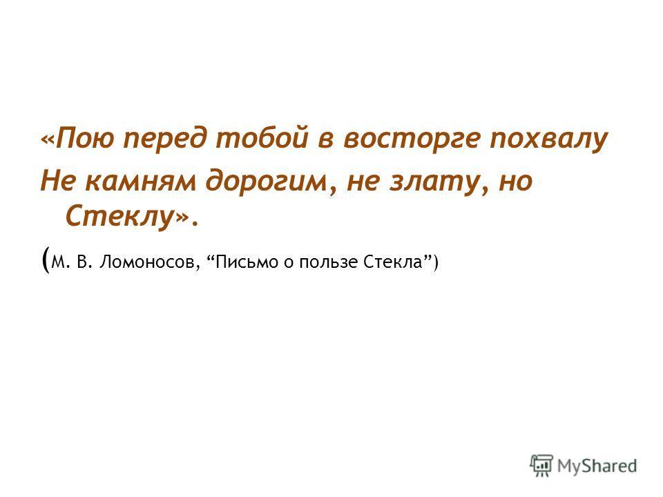 «Пою перед тобой в восторге похвалу Не камням дорогим, не злату, но Стеклу». ( М. В. Ломоносов, Письмо о пользе Стекла)