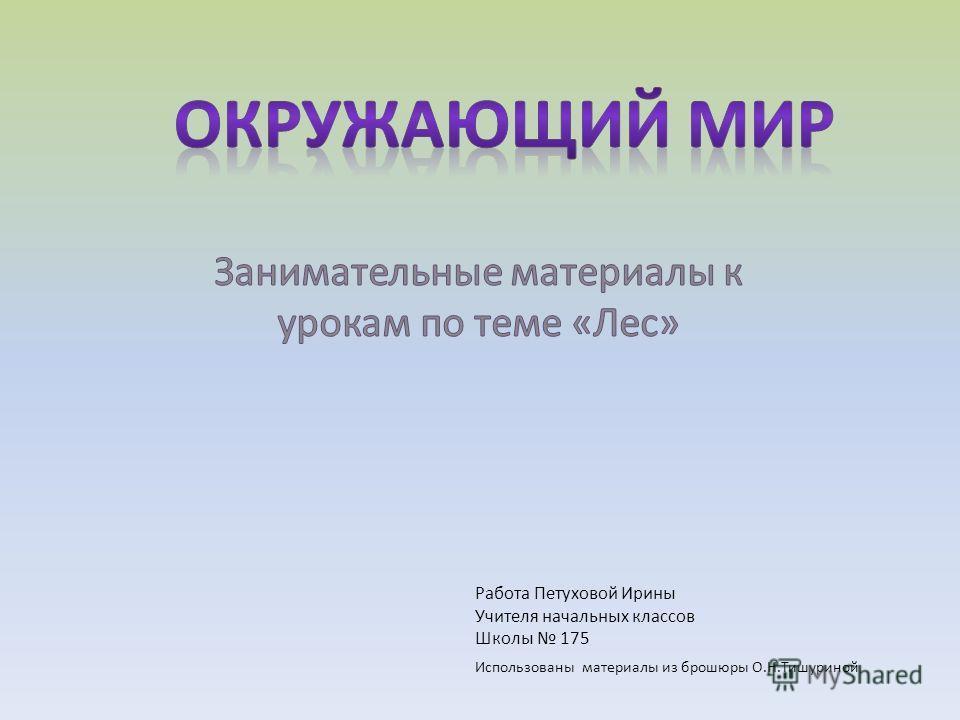 Работа Петуховой Ирины Учителя начальных классов Школы 175 Использованы материалы из брошюры О.Н.Тишуриной
