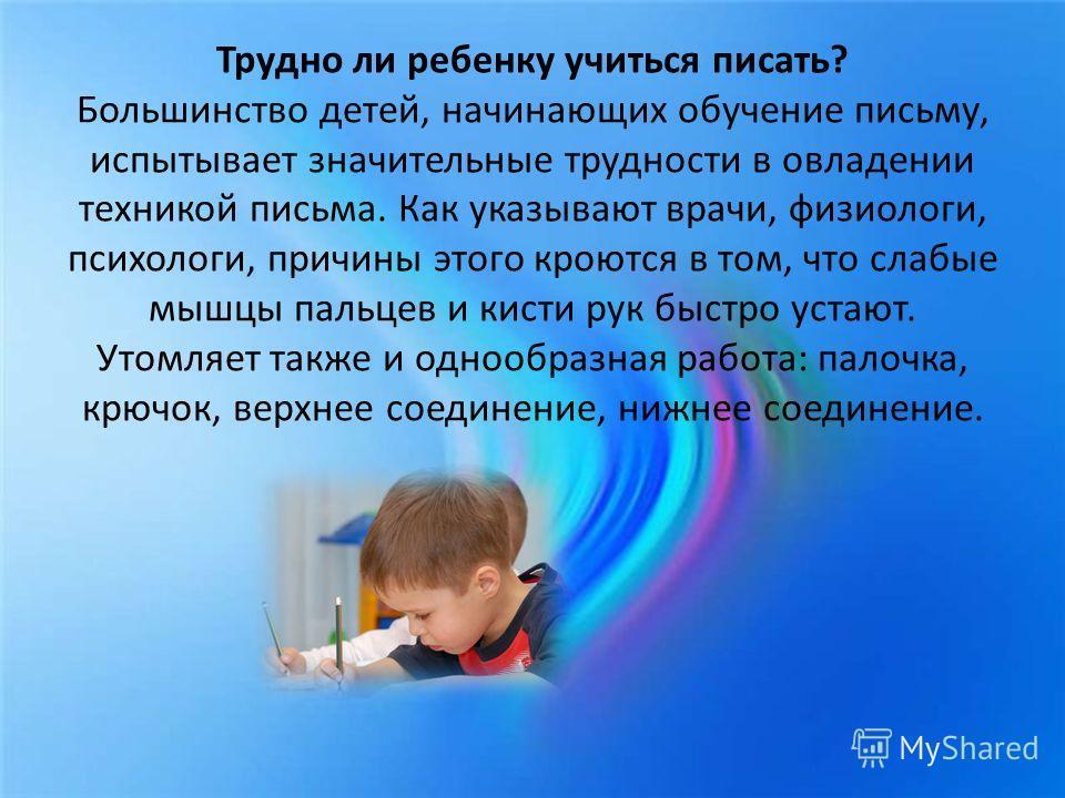 Трудно ли ребенку учиться писать? Большинство детей, начинающих обучение письму, испытывает значительные трудности в овладении техникой письма. Как указывают врачи, физиологи, психологи, причины этого кроются в том, что слабые мышцы пальцев и кисти р