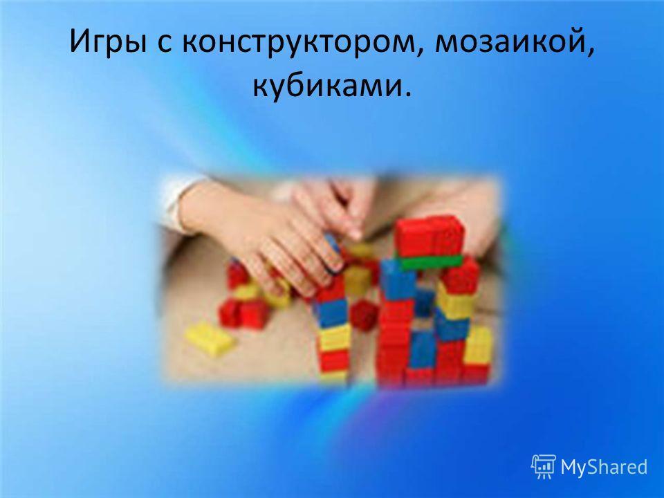 Игры с конструктором, мозаикой, кубиками.