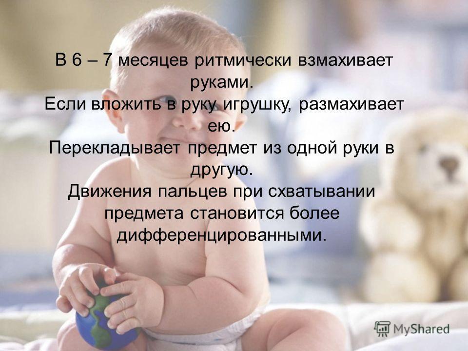 В 6 – 7 месяцев ритмически взмахивает руками. Если вложить в руку игрушку, размахивает ею. Перекладывает предмет из одной руки в другую. Движения пальцев при схватывании предмета становится более дифференцированными.