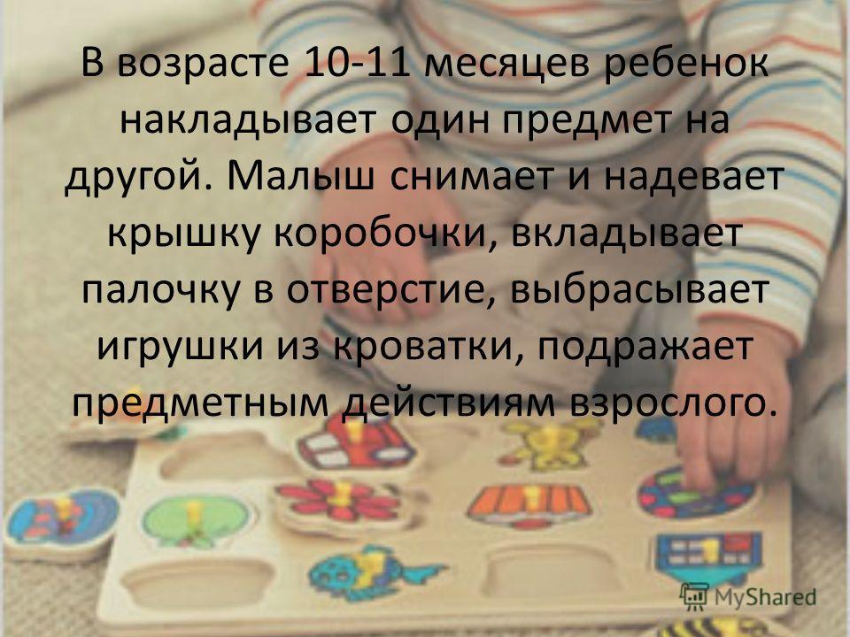 В возрасте 10-11 месяцев ребенок накладывает один предмет на другой. Малыш снимает и надевает крышку коробочки, вкладывает палочку в отверстие, выбрасывает игрушки из кроватки, подражает предметным действиям взрослого.