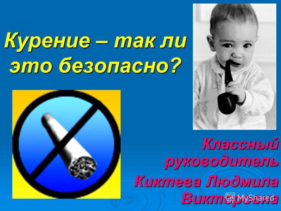 Курение – так ли это безопасно? Классный руководитель Киктева Людмила Викторовна