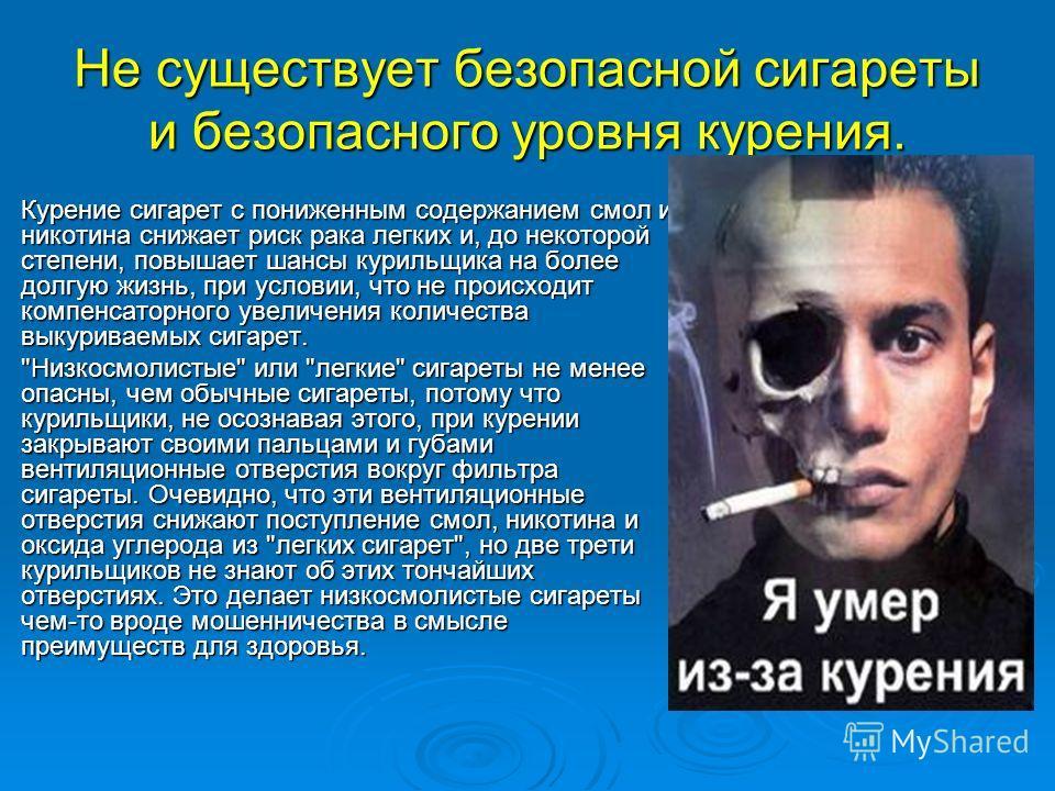 Не существует безопасной сигареты и безопасного уровня курения. Курение сигарет с пониженным содержанием смол и никотина снижает риск рака легких и, до некоторой степени, повышает шансы курильщика на более долгую жизнь, при условии, что не происходит