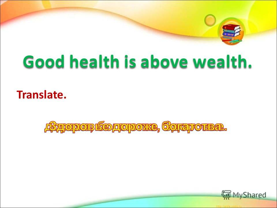 Good health is above wealth. Good health is above wealth. Translate. 5