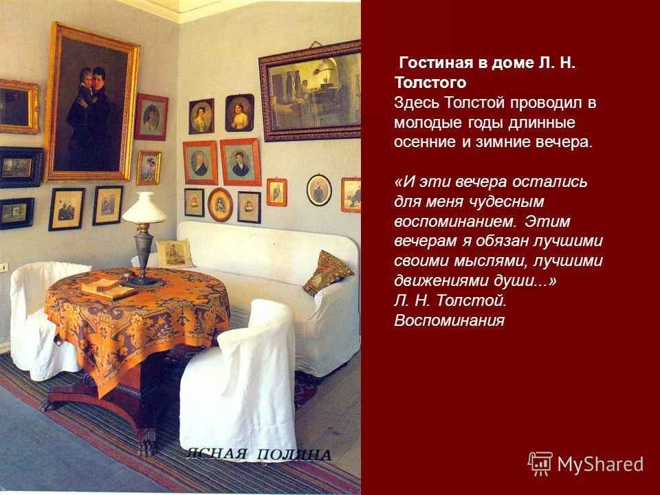 Гостиная в доме Л. Н. Толстого Здесь Толстой проводил в молодые годы длинные осенние и зимние вечера. «И эти вечера остались для меня чудесным воспоминанием. Этим вечерам я обязан лучшими своими мыслями, лучшими движениями души...» Л. Н. Толстой. Вос