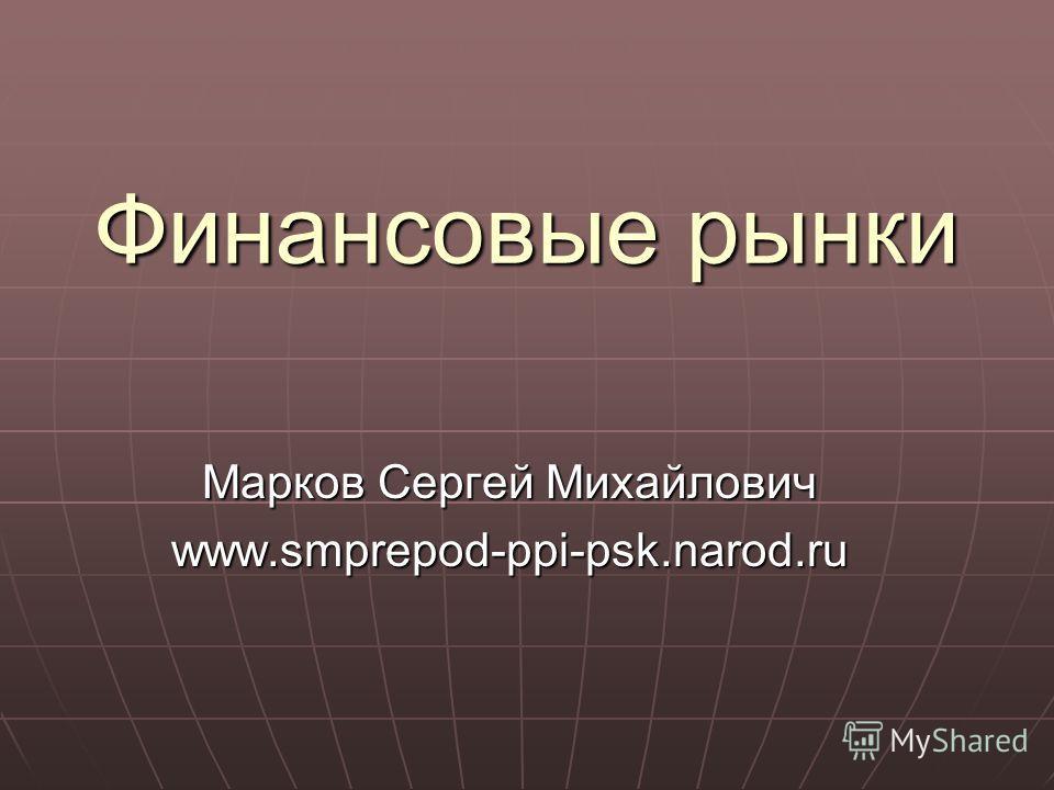 Финансовые рынки Марков Сергей Михайлович www.smprepod-ppi-psk.narod.ru