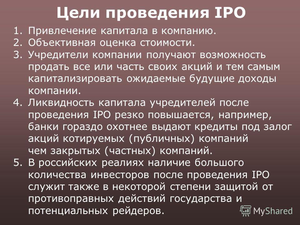 Цели проведения IPO 1.Привлечение капитала в компанию. 2.Объективная оценка стоимости. 3.Учредители компании получают возможность продать все или часть своих акций и тем самым капитализировать ожидаемые будущие доходы компании. 4.Ликвидность капитала