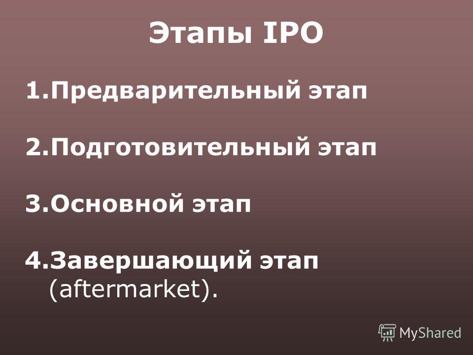 Этапы IPO 1.Предварительный этап 2.Подготовительный этап 3.Основной этап 4.Завершающий этап (aftermarket).